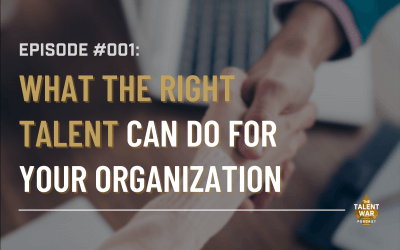 #001: What the Right Talent Can Do For Your Organization