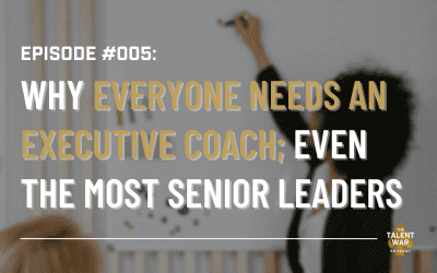 #005: Why Everyone Needs an Executive Coach; Even The Most Senior Leaders